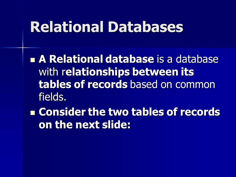 Relational Databases A Relational database is a database with relationships between its tables of records based on common fields.