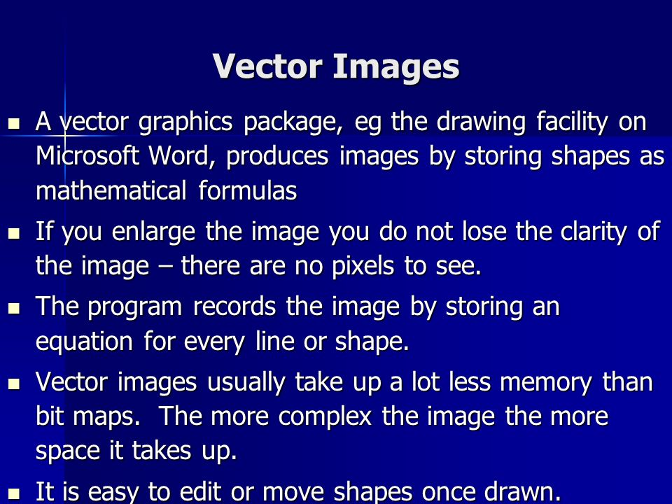 Vector Images A vector graphics package, eg the drawing facility on Microsoft Word, produces images by storing shapes as mathematical formulas.