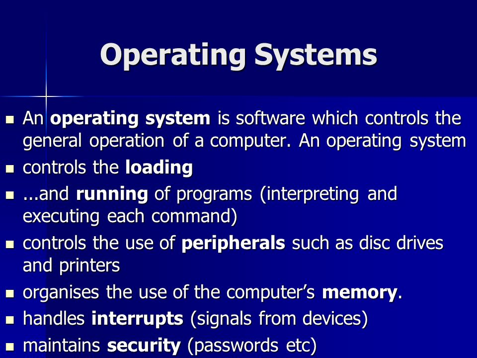 Operating Systems An operating system is software which controls the general operation of a computer. An operating system.