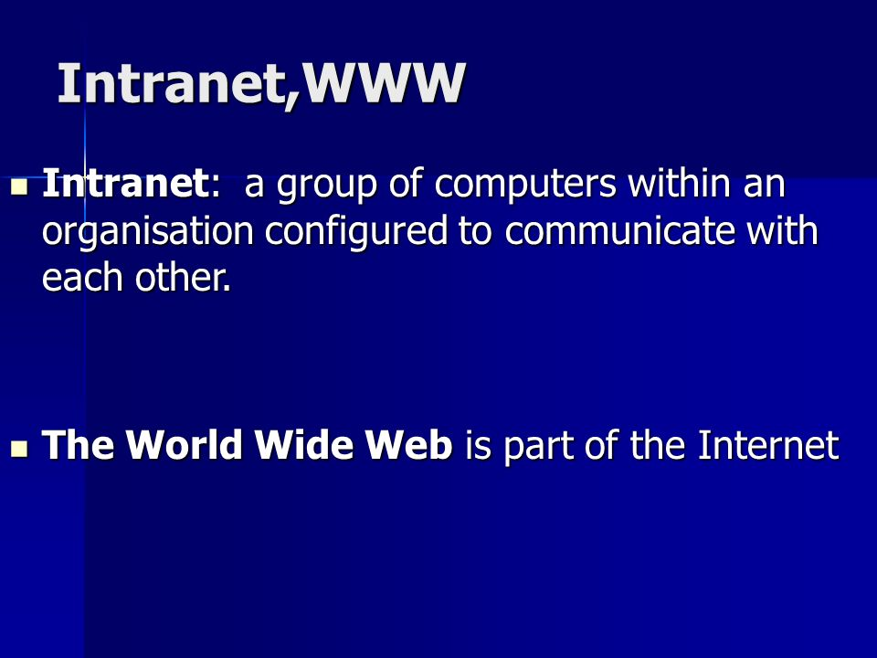 Intranet,WWW Intranet: a group of computers within an organisation configured to communicate with each other.