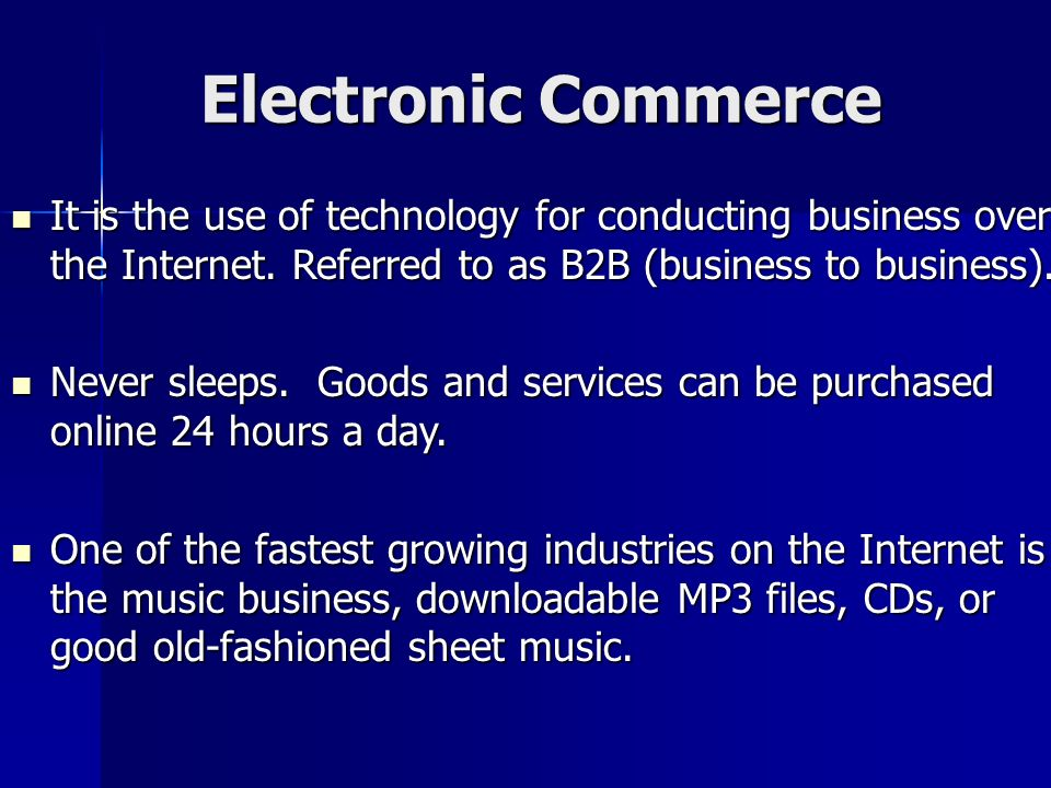 Electronic Commerce It is the use of technology for conducting business over the Internet. Referred to as B2B (business to business).