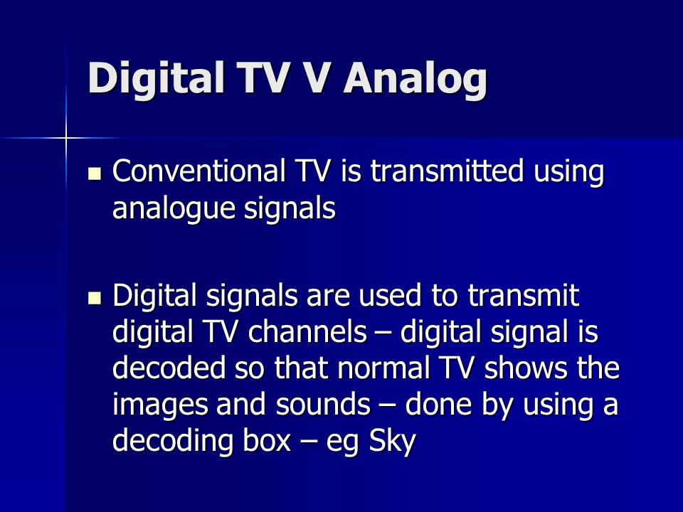 Digital TV V Analog Conventional TV is transmitted using analogue signals.