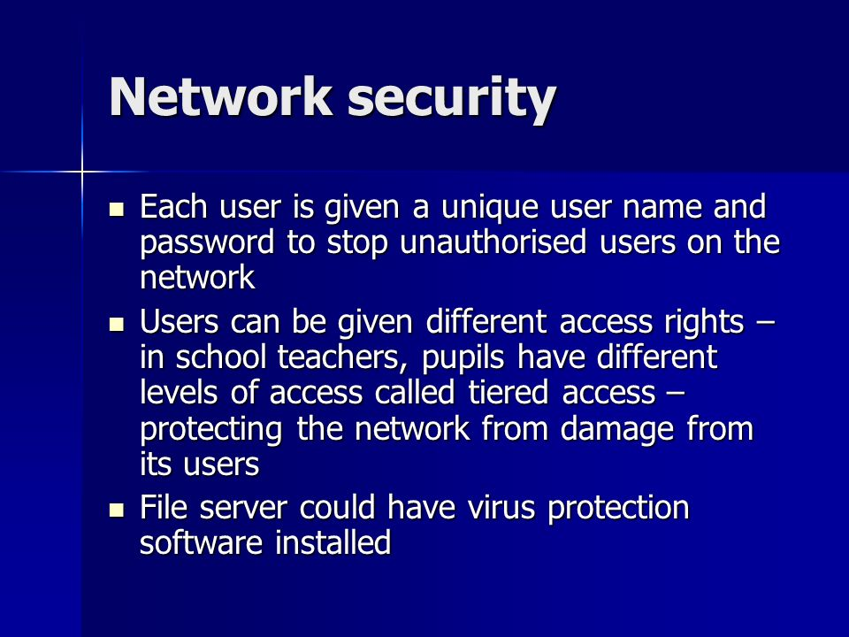 Network security Each user is given a unique user name and password to stop unauthorised users on the network.