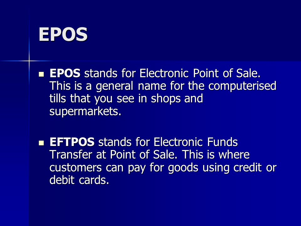 EPOS EPOS stands for Electronic Point of Sale. This is a general name for the computerised tills that you see in shops and supermarkets.