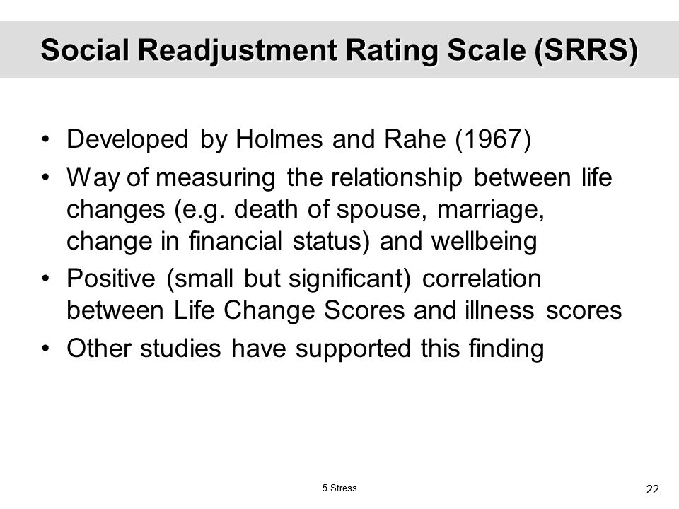 stress and life changes the srrs scale Stress questionnaire: take a stress test today this stress questionnaire is based on the holmes and rahe social readjustment rating scale (srrs) the holmes and rahe stress test was developed in 1967 and is probably one of the most used stress tests.
