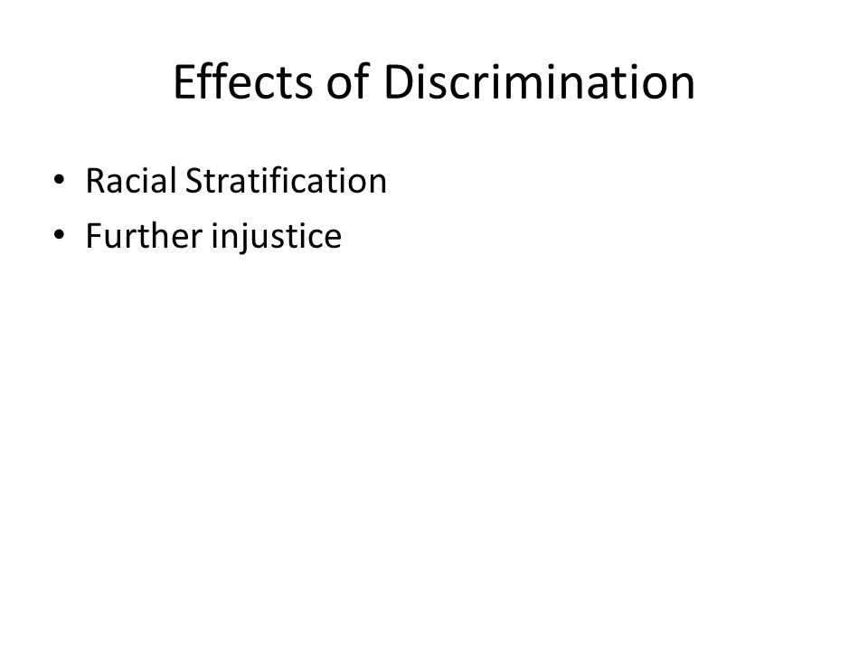 effects of racism Discrimination and racism exist for several reasons which its effects are serious such as depression, suicide and exclusion from the society with various consequences currently racism and discrimination if they have fallen in parts of the world, but still there.