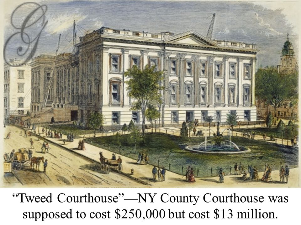 Boss Tweed Tweed Courthouse —NY County Courthouse was supposed to cost $250,000 but cost $13 million.