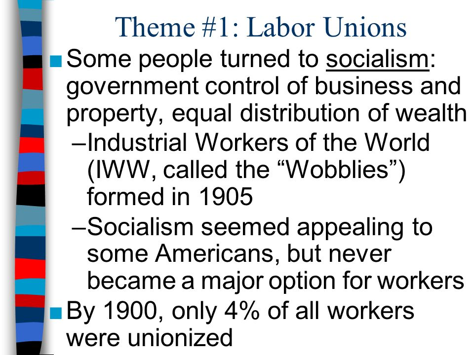 Theme #1: Labor Unions Some people turned to socialism: government control of business and property, equal distribution of wealth.