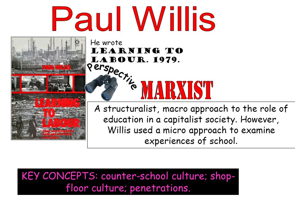paul willis learning to labour Paul willis – learning to labor – summary part 1 - 2 paul willis's 1977 learning to labor: how working class kids get working class jobs  is based on an ethnographic research on a group of working class high school students in a british industrial town.