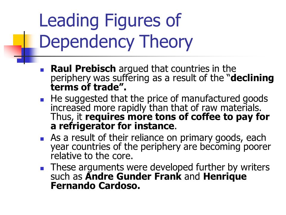 dependancy theory and andre gundre frank From here, dependency theory quickly divided into diverse strands most notably, andr é gunder frank (1929 – 2005) adapted it to marxism, as did paul baran (1910 – 1964), arguing that imperialism and the colonial legacy had left asia, africa, and latin america in a highly disadvantageous position.