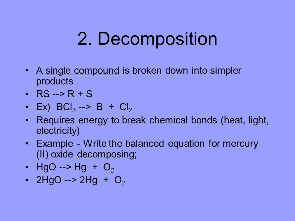 2. Decomposition A single compound is broken down into simpler products. RS --> R + S. Ex) BCl3 --> B + Cl2.