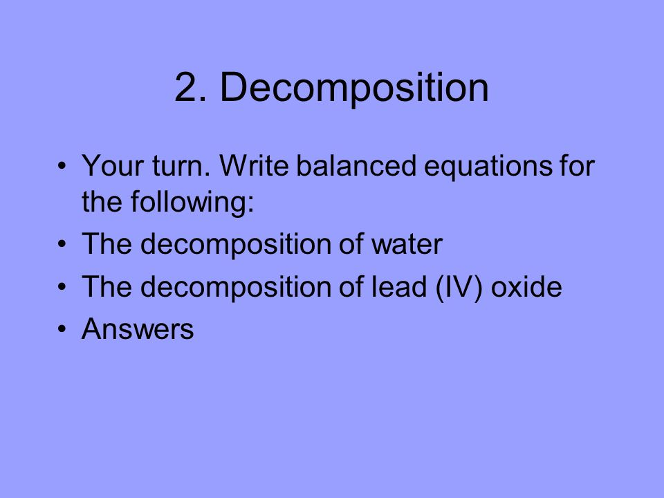 2. Decomposition Your turn. Write balanced equations for the following: The decomposition of water.