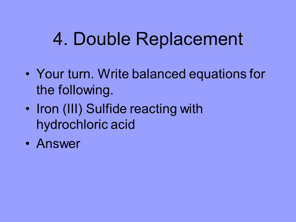 4. Double Replacement Your turn. Write balanced equations for the following. Iron (III) Sulfide reacting with hydrochloric acid.