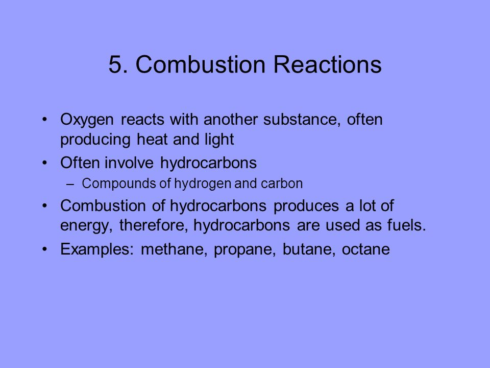 5. Combustion Reactions Oxygen reacts with another substance, often producing heat and light. Often involve hydrocarbons.