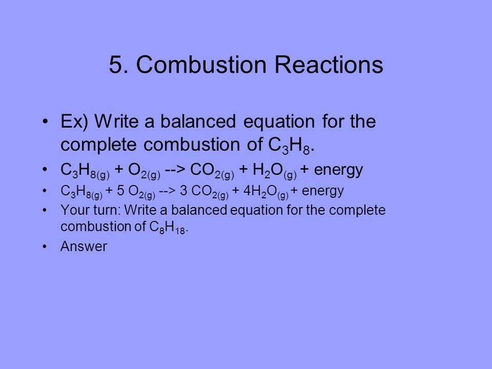 5. Combustion Reactions Ex) Write a balanced equation for the complete combustion of C3H8. C3H8(g) + O2(g) --> CO2(g) + H2O(g) + energy.