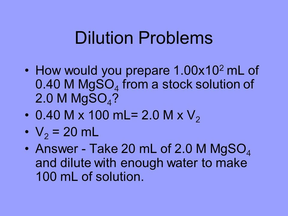 Dilution Problems How would you prepare 1.00x102 mL of 0.40 M MgSO4 from a stock solution of 2.0 M MgSO4