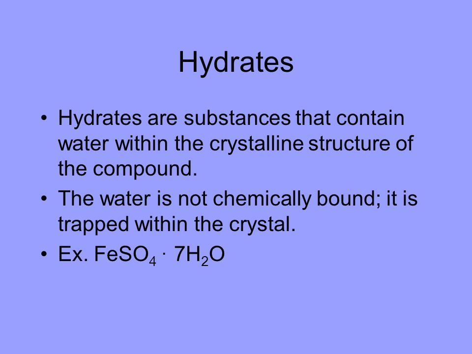 Hydrates Hydrates are substances that contain water within the crystalline structure of the compound.