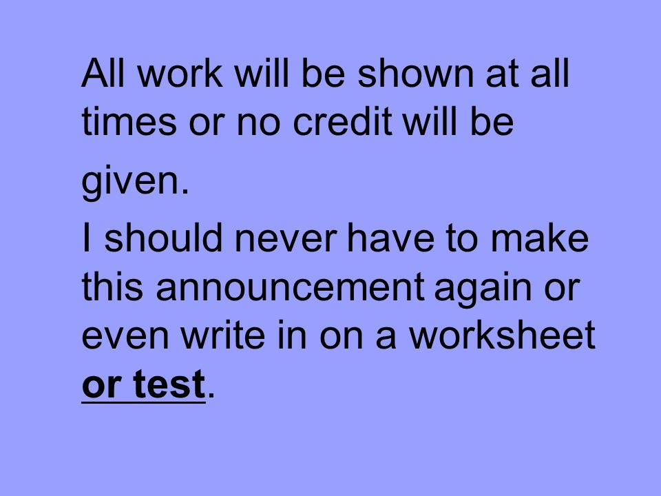 All work will be shown at all times or no credit will be