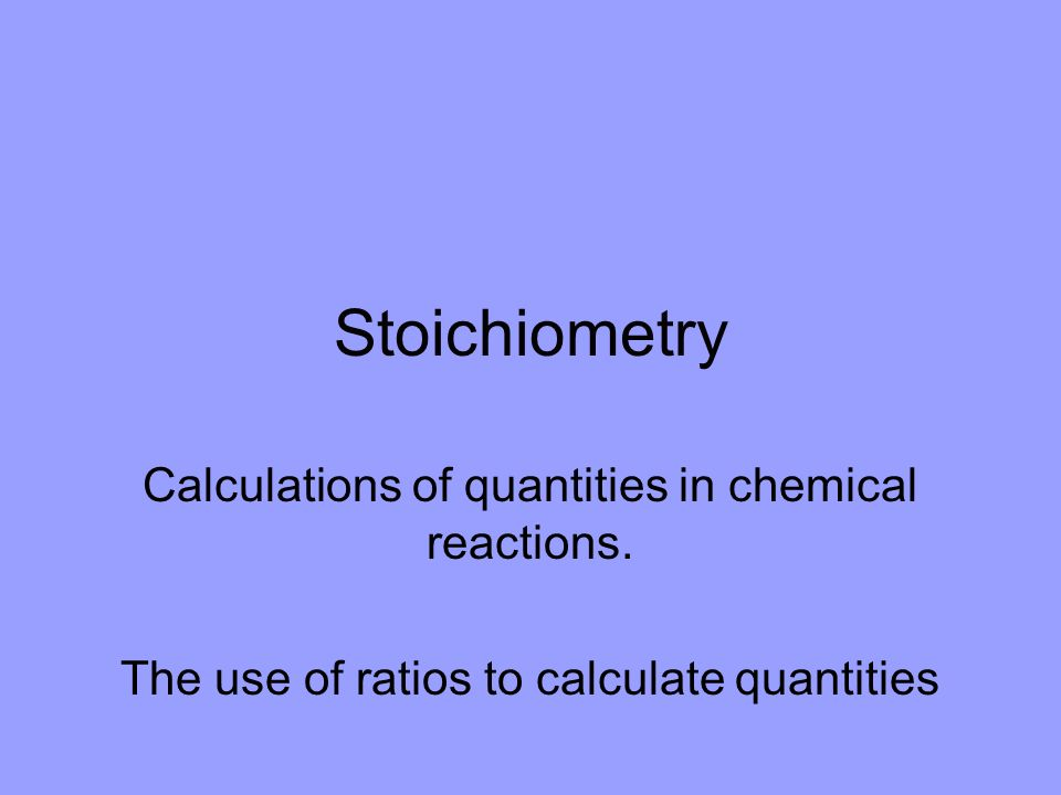 Stoichiometry Calculations of quantities in chemical reactions.