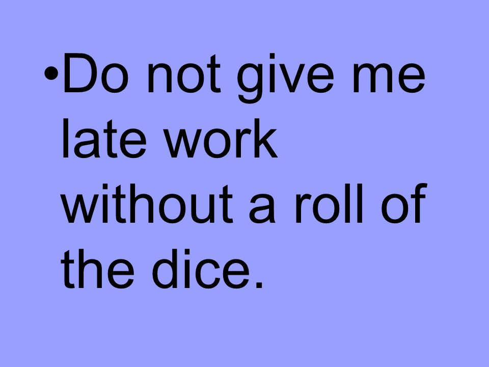 Do not give me late work without a roll of the dice.