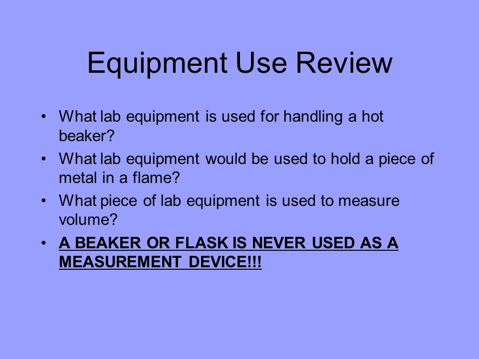 Equipment Use Review What lab equipment is used for handling a hot beaker What lab equipment would be used to hold a piece of metal in a flame
