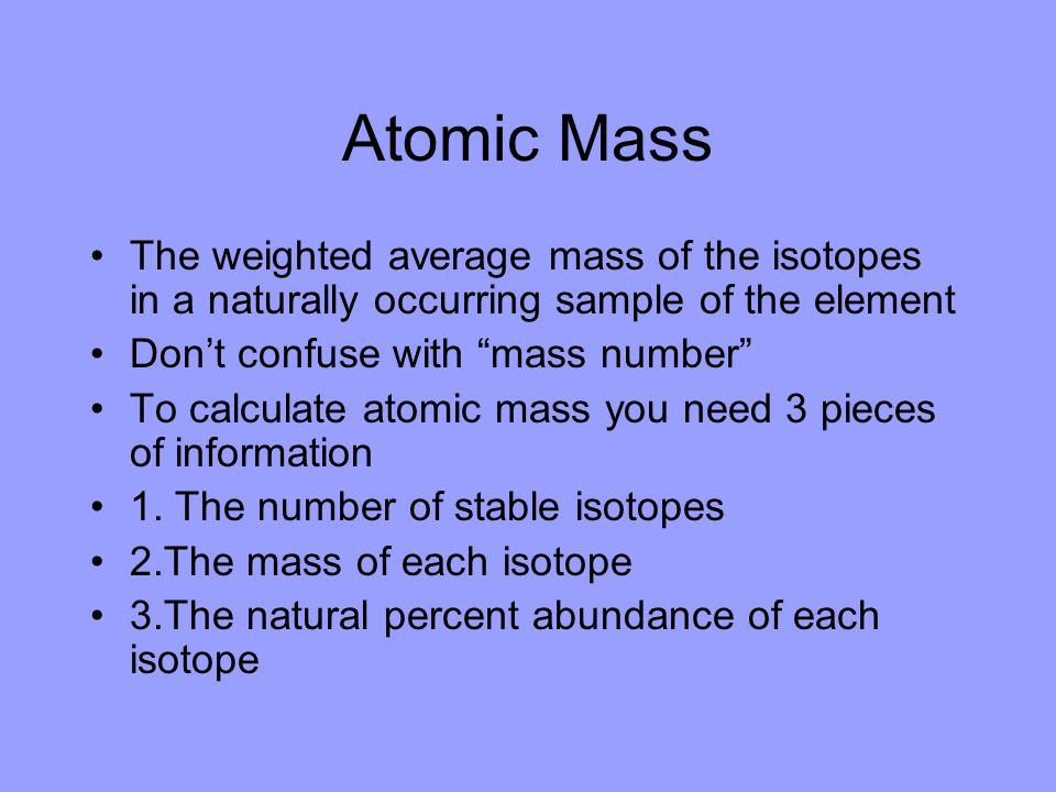 Atomic Mass The weighted average mass of the isotopes in a naturally occurring sample of the element.