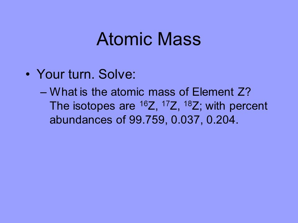 Atomic Mass Your turn. Solve: