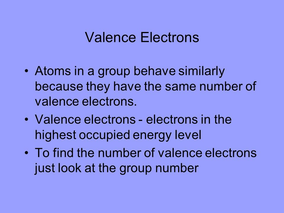 Valence Electrons Atoms in a group behave similarly because they have the same number of valence electrons.