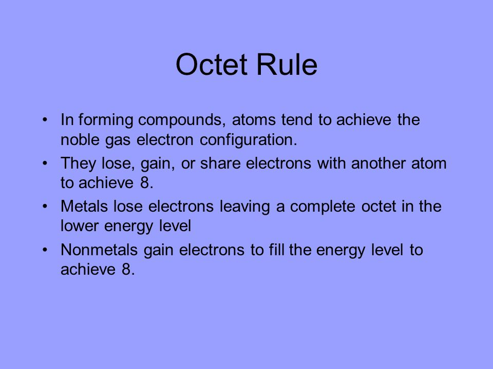 Octet Rule In forming compounds, atoms tend to achieve the noble gas electron configuration.