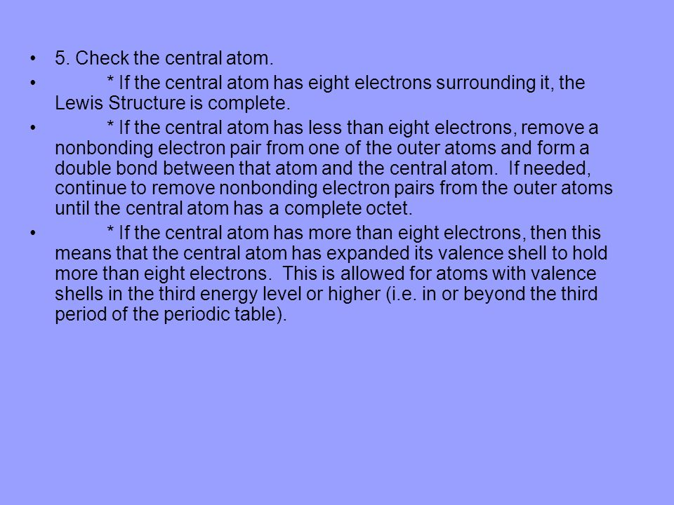 5. Check the central atom. * If the central atom has eight electrons surrounding it, the Lewis Structure is complete.