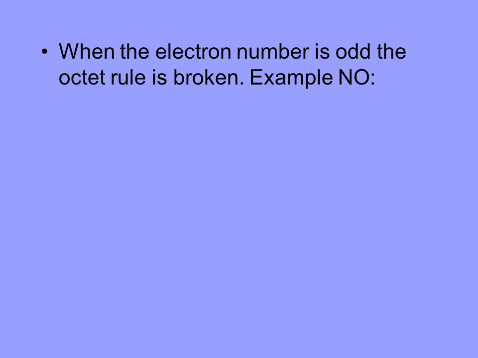 When the electron number is odd the octet rule is broken. Example NO: