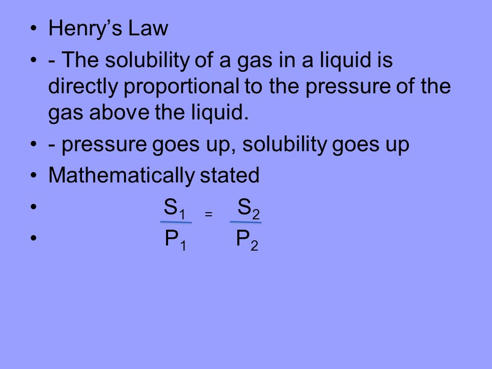 Henry's Law - The solubility of a gas in a liquid is directly proportional to the pressure of the gas above the liquid.