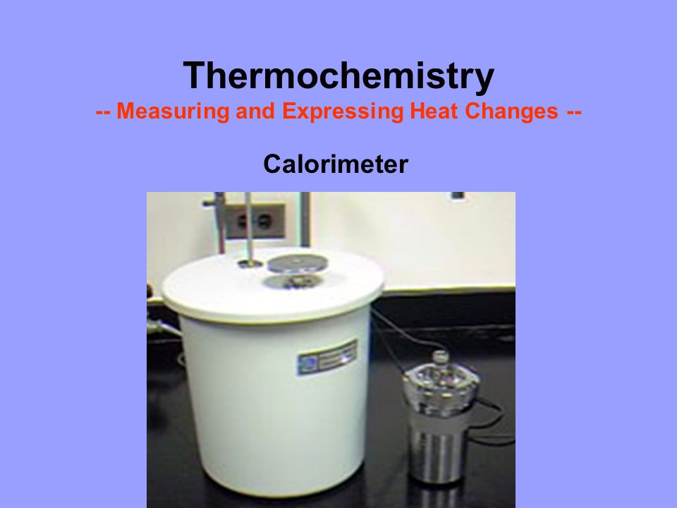Thermochemistry -- Measuring and Expressing Heat Changes --