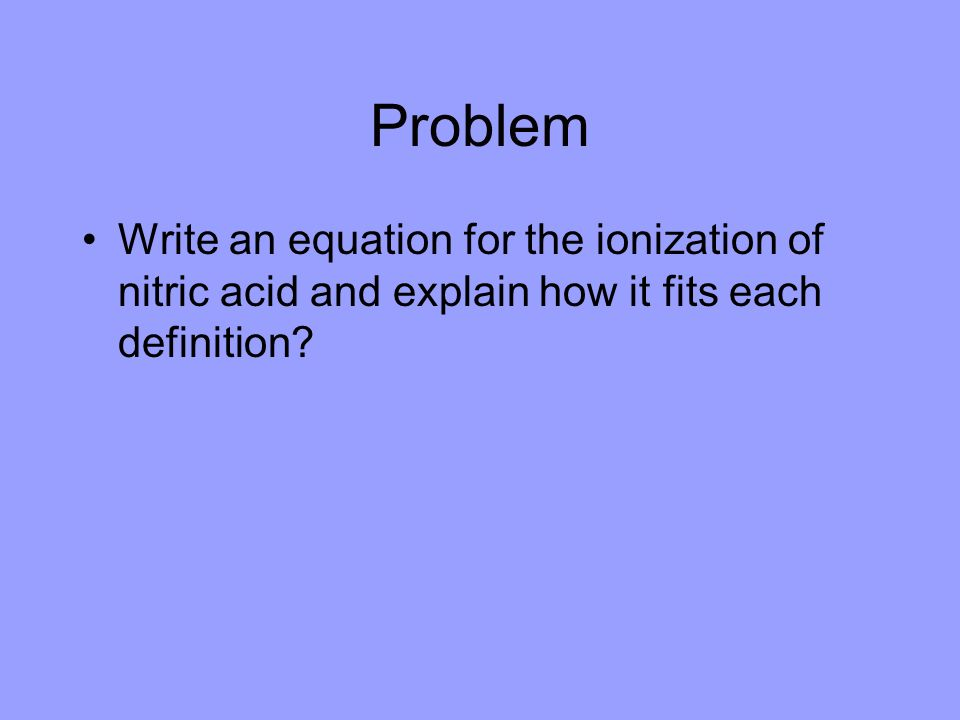 Problem Write an equation for the ionization of nitric acid and explain how it fits each definition
