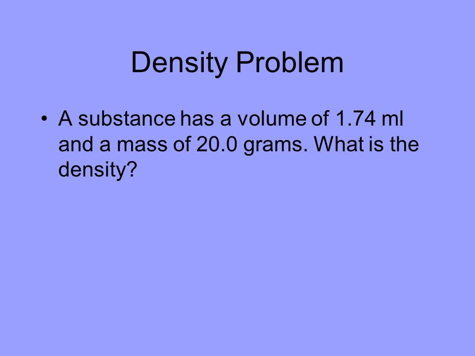 Density Problem A substance has a volume of 1.74 ml and a mass of 20.0 grams. What is the density