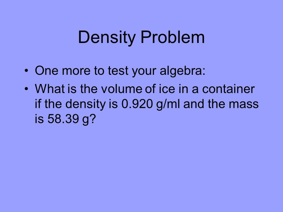 Density Problem One more to test your algebra: