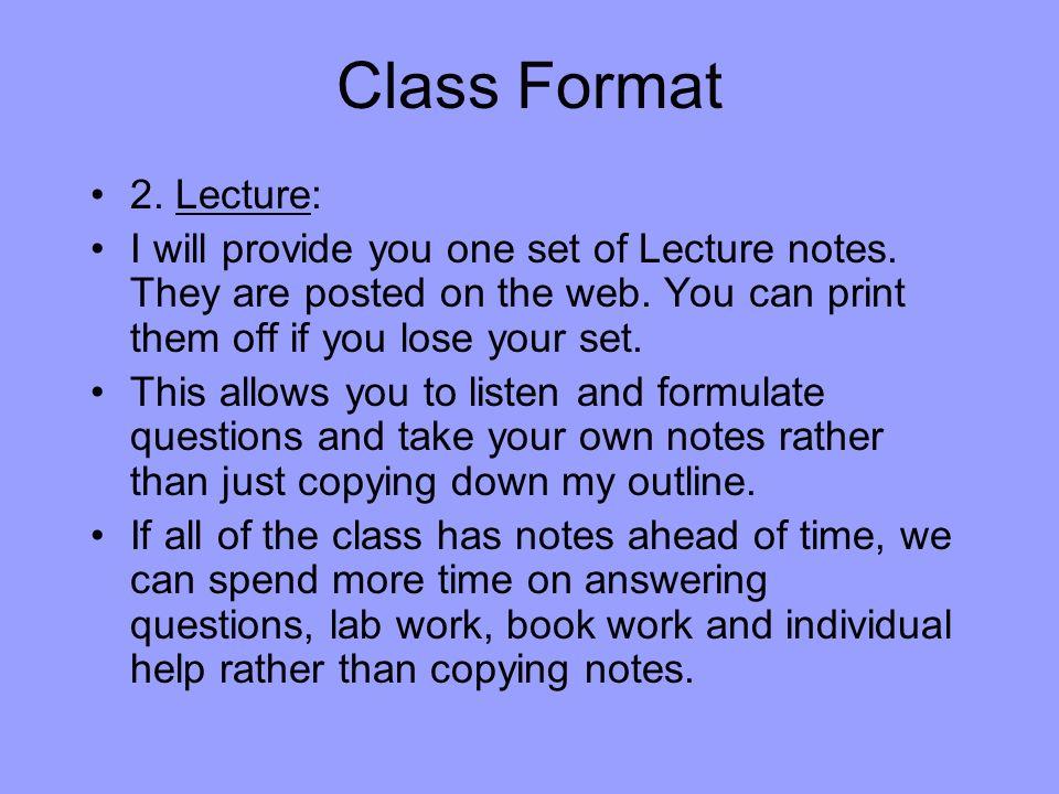 Class Format 2. Lecture: I will provide you one set of Lecture notes. They are posted on the web. You can print them off if you lose your set.
