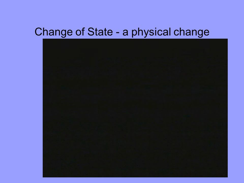 Change of State - a physical change
