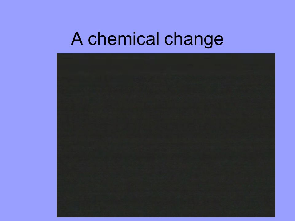 A chemical change