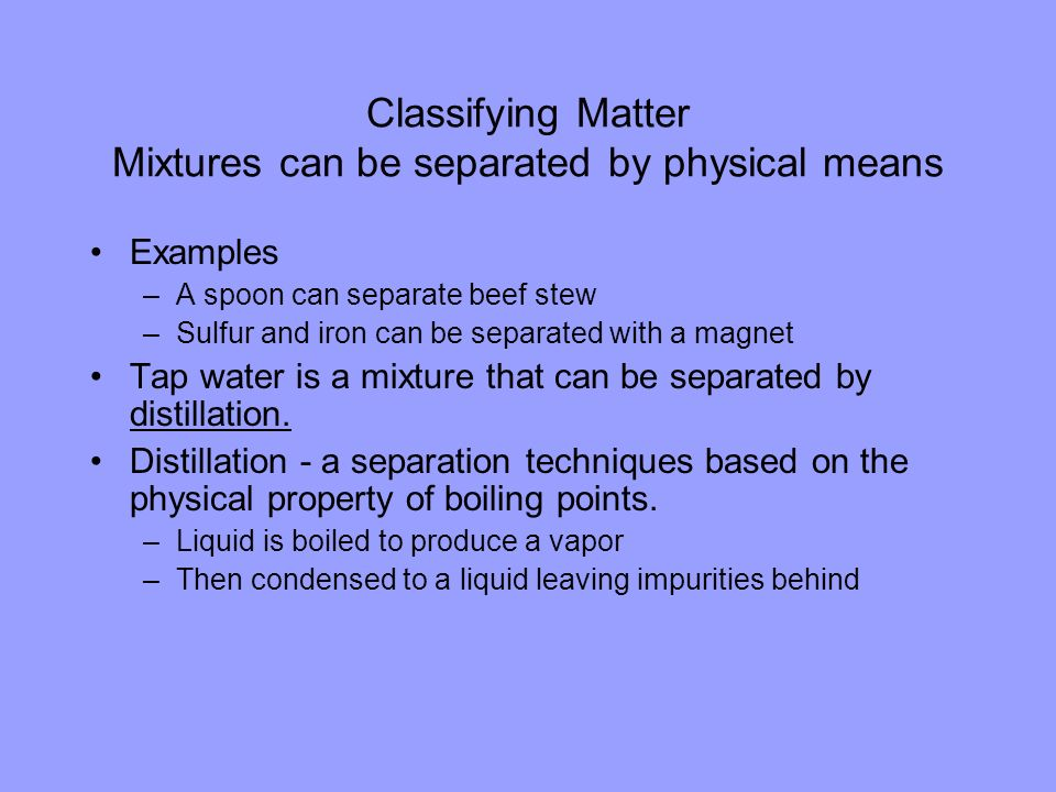 Classifying Matter Mixtures can be separated by physical means