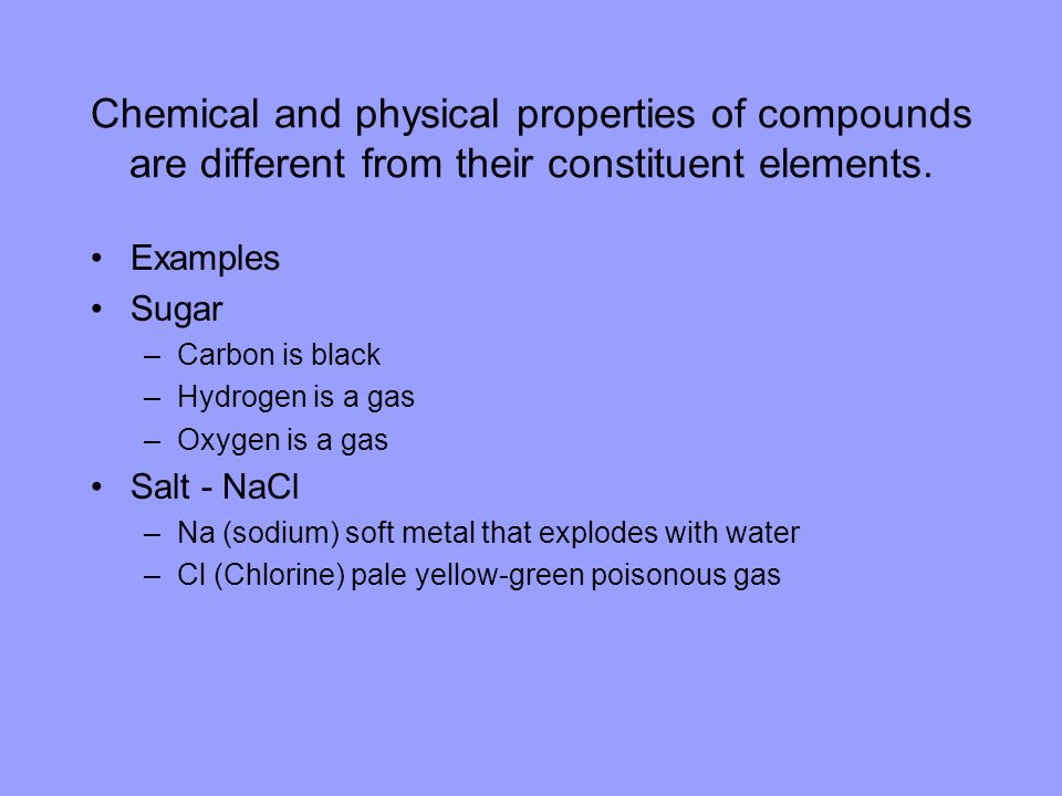 Chemical and physical properties of compounds are different from their constituent elements.