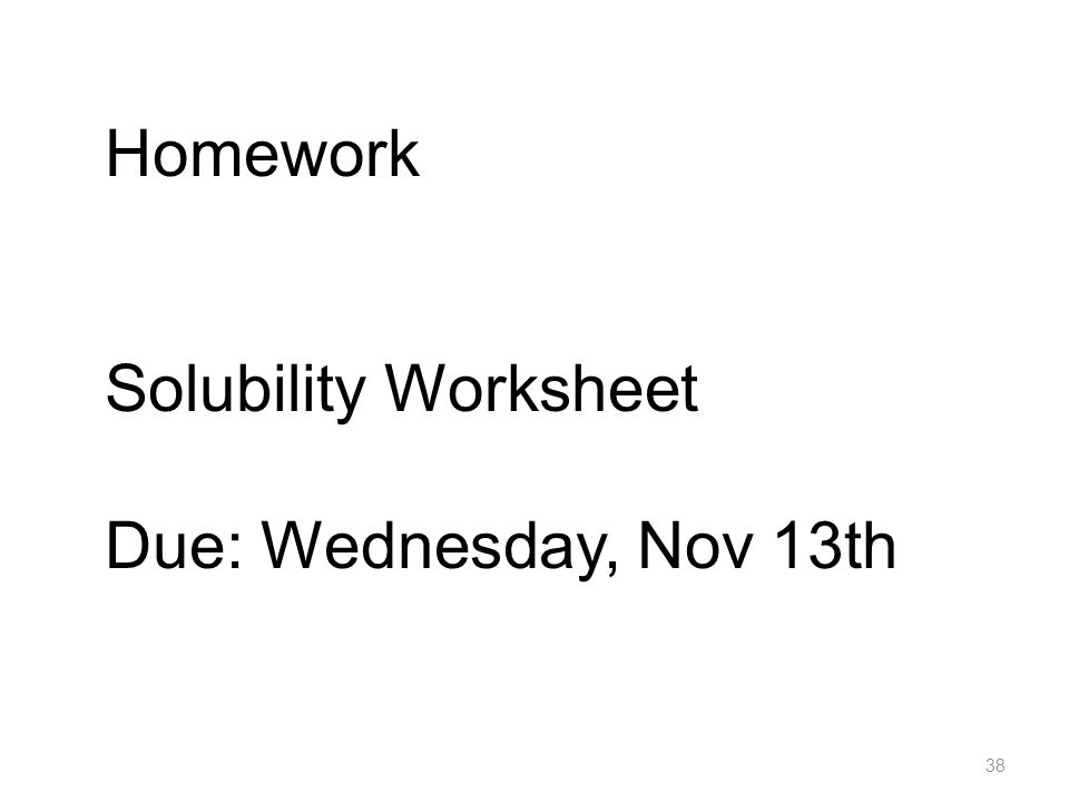 38 Homework Solubility Worksheet Due: Wednesday Nov 13th