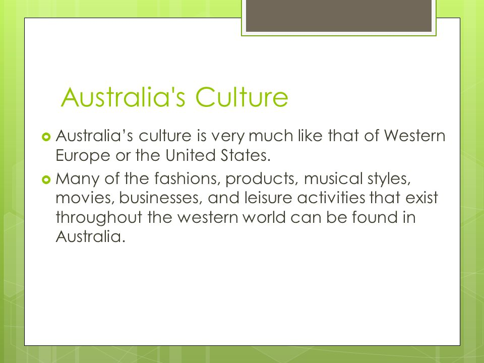 Australia s Culture Australia's culture is very much like that of Western Europe or the United States.