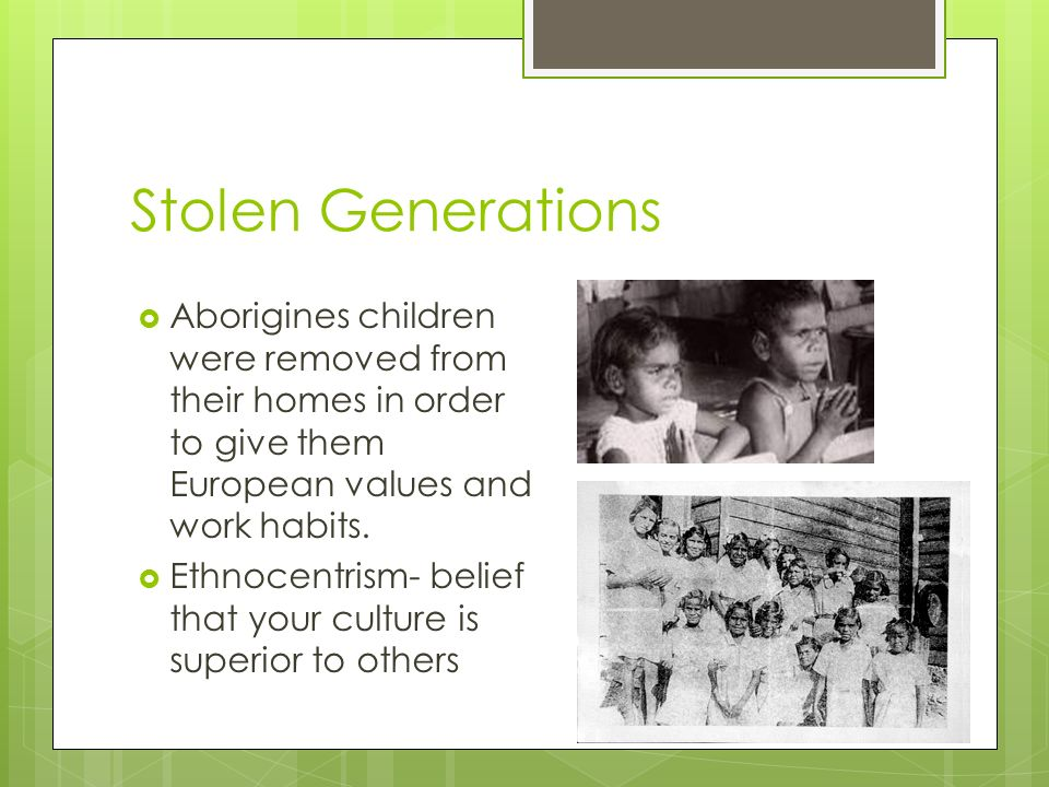 Stolen Generations Aborigines children were removed from their homes in order to give them European values and work habits.