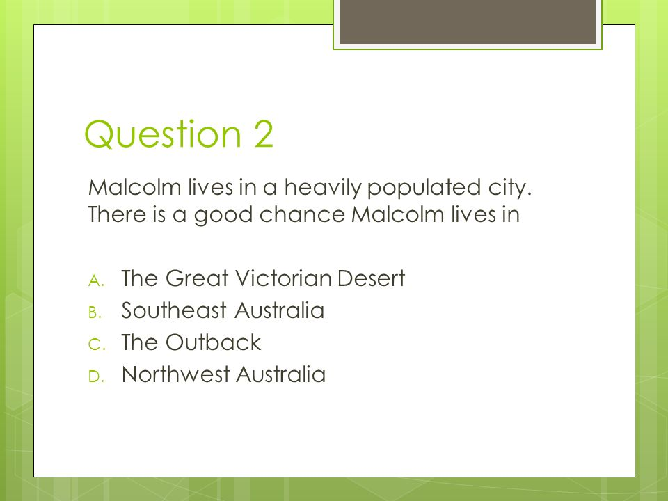 Question 2 Malcolm lives in a heavily populated city. There is a good chance Malcolm lives in. The Great Victorian Desert.