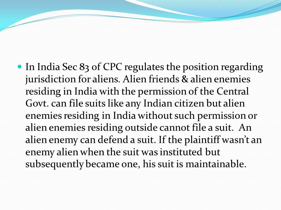 In India Sec 83 of CPC regulates the position regarding jurisdiction for aliens.