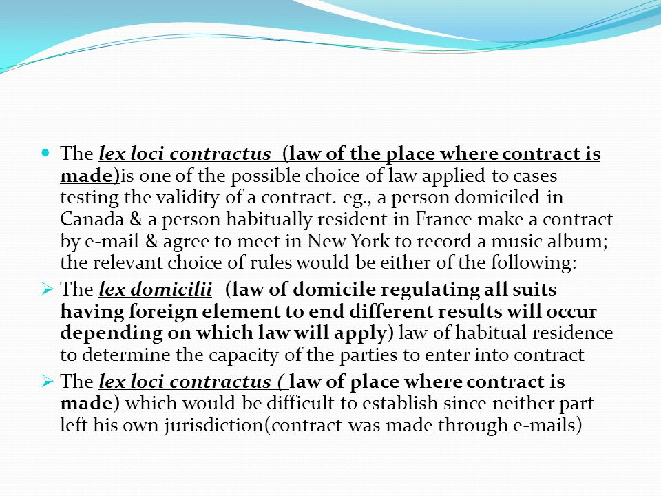The lex loci contractus (law of the place where contract is made)is one of the possible choice of law applied to cases testing the validity of a contract. eg., a person domiciled in Canada & a person habitually resident in France make a contract by e-mail & agree to meet in New York to record a music album; the relevant choice of rules would be either of the following: