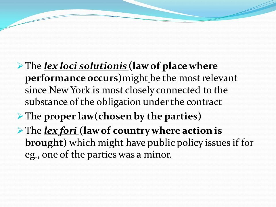 The lex loci solutionis (law of place where performance occurs)might be the most relevant since New York is most closely connected to the substance of the obligation under the contract