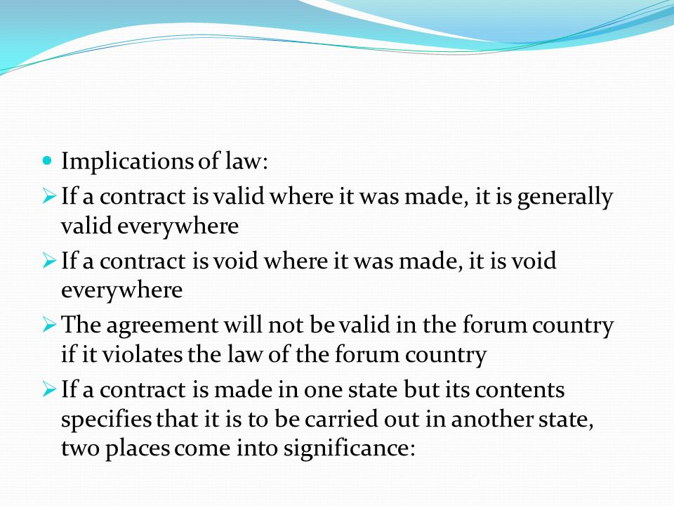 Implications of law: If a contract is valid where it was made, it is generally valid everywhere.