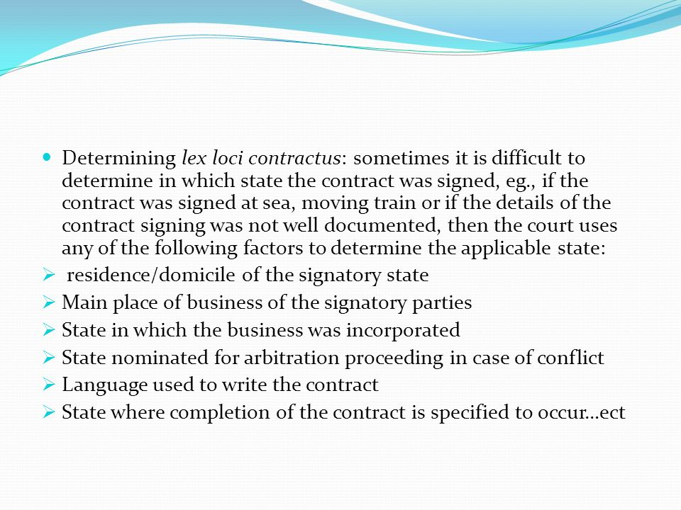 Determining lex loci contractus: sometimes it is difficult to determine in which state the contract was signed, eg., if the contract was signed at sea, moving train or if the details of the contract signing was not well documented, then the court uses any of the following factors to determine the applicable state: